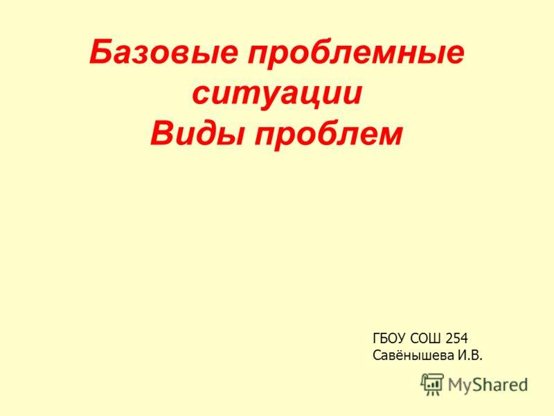 Базовые проблемные ситуации Виды проблем ГБОУ СОШ 254 Савёнышева И.В.