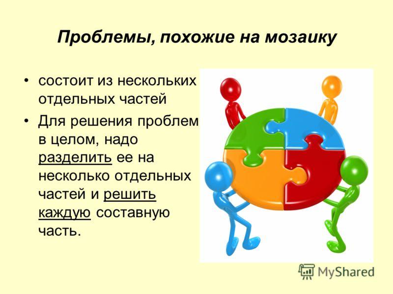 Проблемы, похожие на мозаику состоит из нескольких отдельных частей Для решения проблемы в целом, надо разделить ее на несколько отдельных частей и решить каждую составную часть.