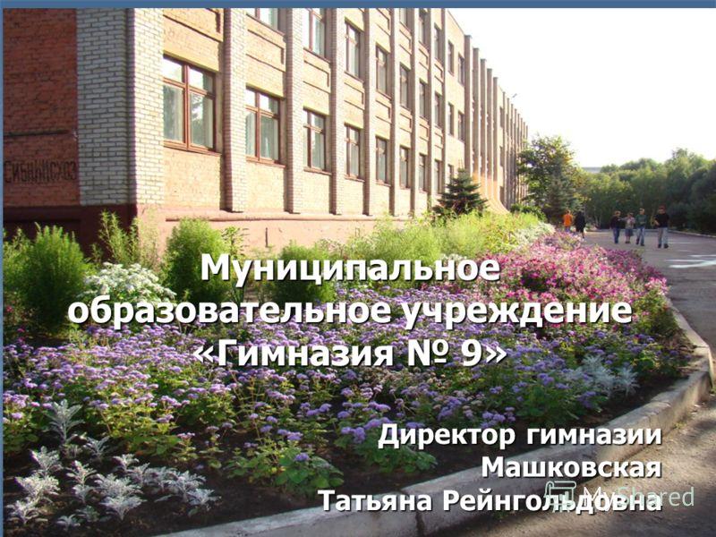 Муниципальное образовательное учреждение «Гимназия 9» Директор гимназии Машковская Татьяна Рейнгольдовна