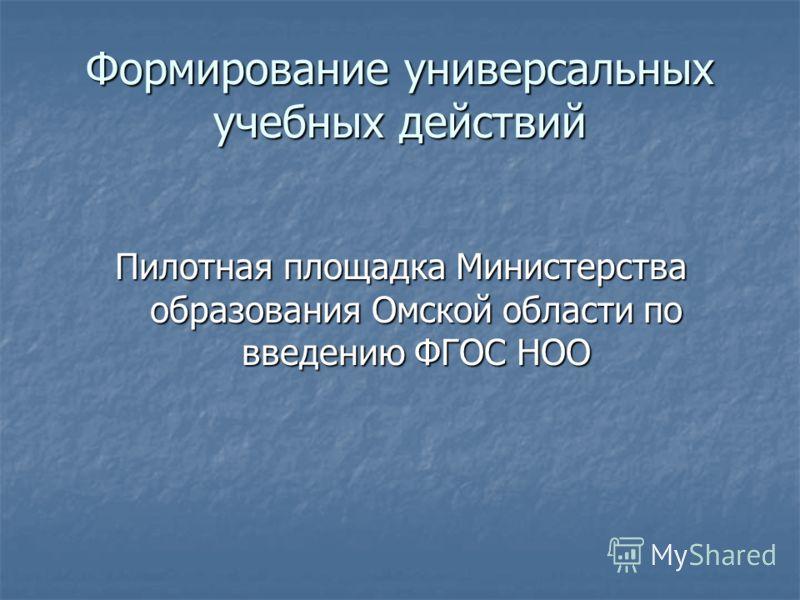 Формирование универсальных учебных действий Пилотная площадка Министерства образования Омской области по введению ФГОС НОО