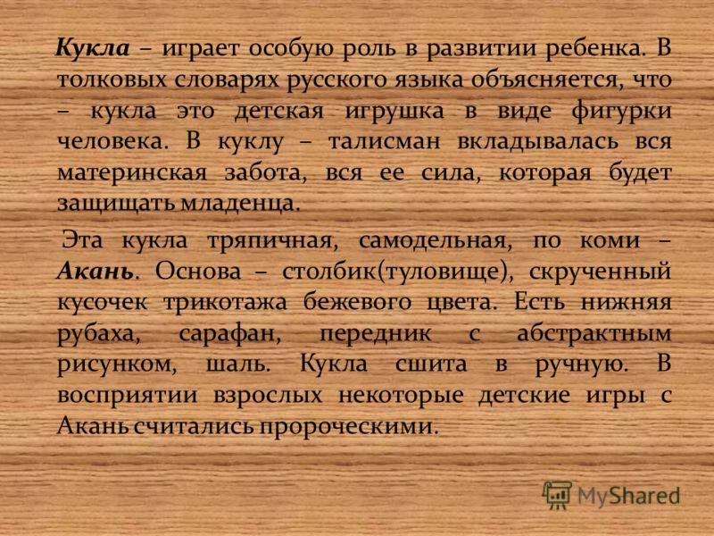 Кукла – играет особую роль в развитии ребенка. В толковых словарях русского языка объясняется, что – кукла это детская игрушка в виде фигурки человека. В куклу – талисман вкладывалась вся материнская забота, вся ее сила, которая будет защищать младен