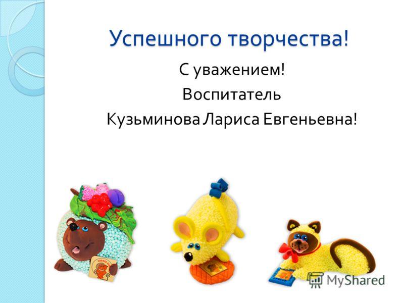 Успешного творчества ! С уважением ! Воспитатель Кузьминова Лариса Евгеньевна !