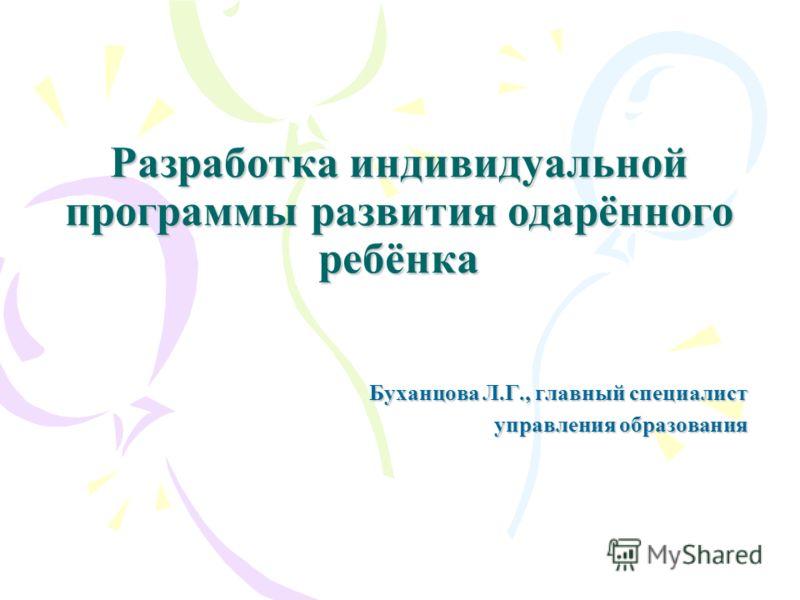 Разработка индивидуальной программы развития одарённого ребёнка Буханцова Л.Г., главный специалист управления образования