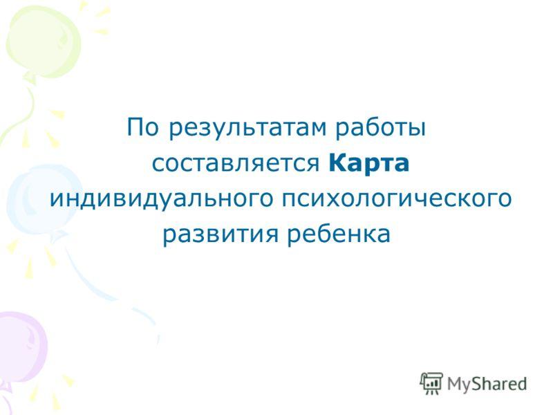 По результатам работы составляется Карта индивидуального психологического развития ребенка