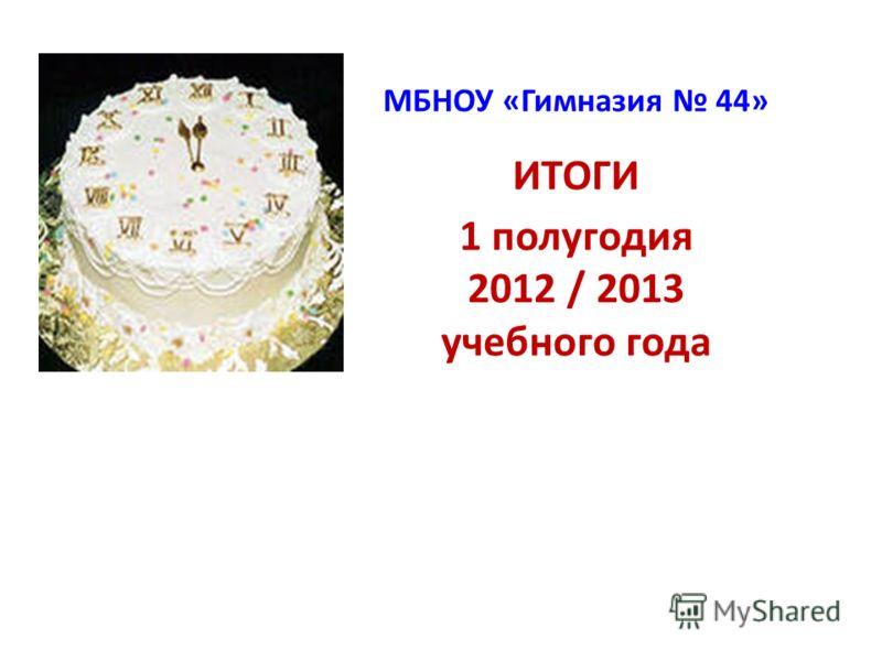 МБНОУ «Гимназия 44» ИТОГИ 1 полугодия 2012 / 2013 учебного года