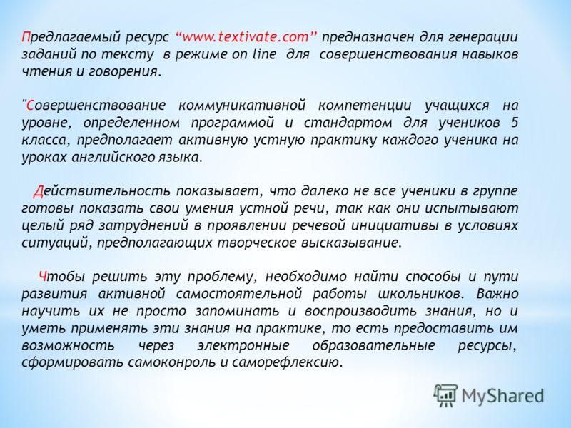 Предлагаемый ресурс www.textivate.com предназначен для генерации заданий по тексту в режиме on line для совершенствования навыков чтения и говорения.