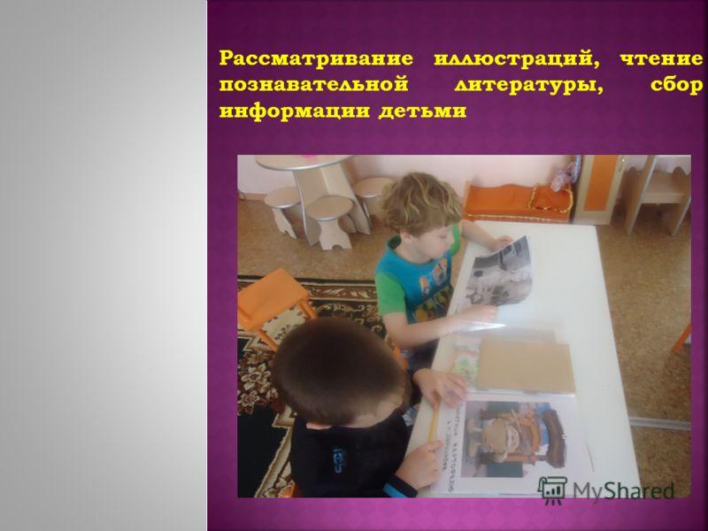 Рассматривание иллюстраций, чтение познавательной литературы, сбор информации детьми