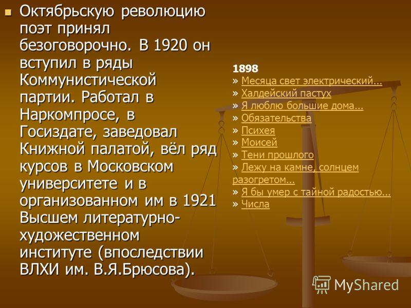 Октябрьскую революцию поэт принял безоговорочно. В 1920 он вступил в ряды Коммунистической партии. Работал в Наркомпросе, в Госиздате, заведовал Книжной палатой, вёл ряд курсов в Московском университете и в организованном им в 1921 Высшем литературно
