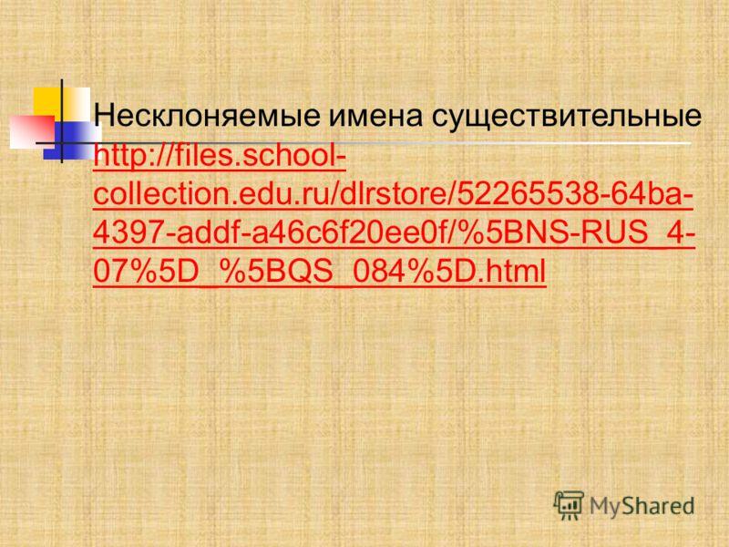 Несклоняемые имена существительные http://files.school- collection.edu.ru/dlrstore/52265538-64ba- 4397-addf-a46c6f20ee0f/%5BNS-RUS_4- 07%5D_%5BQS_084%5D.html