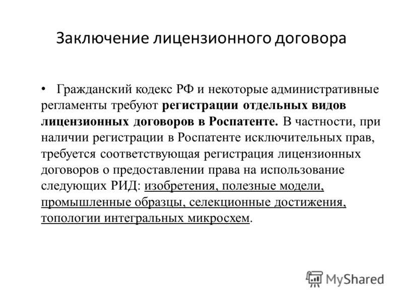 Заключение лицензионного договора Гражданский кодекс РФ и некоторые административные регламенты требуют регистрации отдельных видов лицензионных договоров в Роспатенте. В частности, при наличии регистрации в Роспатенте исключительных прав, требуется