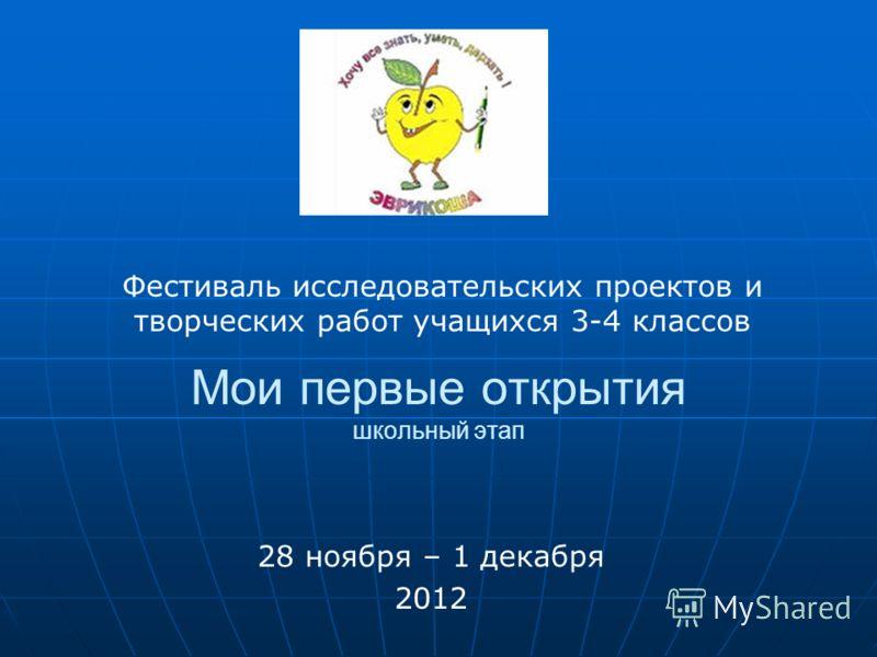 Мои первые открытия школьный этап 28 ноября – 1 декабря 2012 Фестиваль исследовательских проектов и творческих работ учащихся 3-4 классов