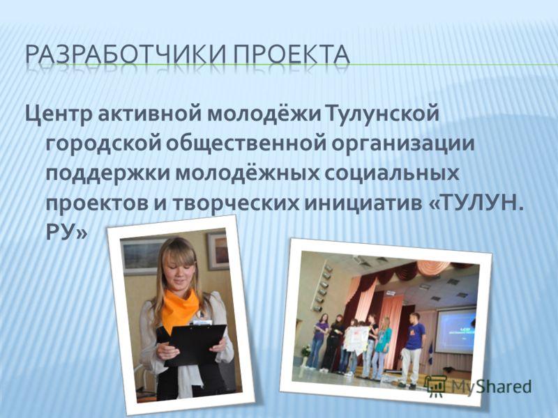 Центр активной молодёжи Тулунской городской общественной организации поддержки молодёжных социальных проектов и творческих инициатив «ТУЛУН. РУ»