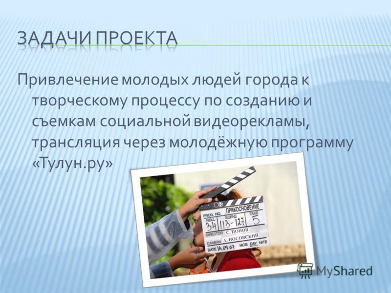 Привлечение молодых людей города к творческому процессу по созданию и съемкам социальной видеорекламы, трансляция через молодёжную программу «Тулун.ру»