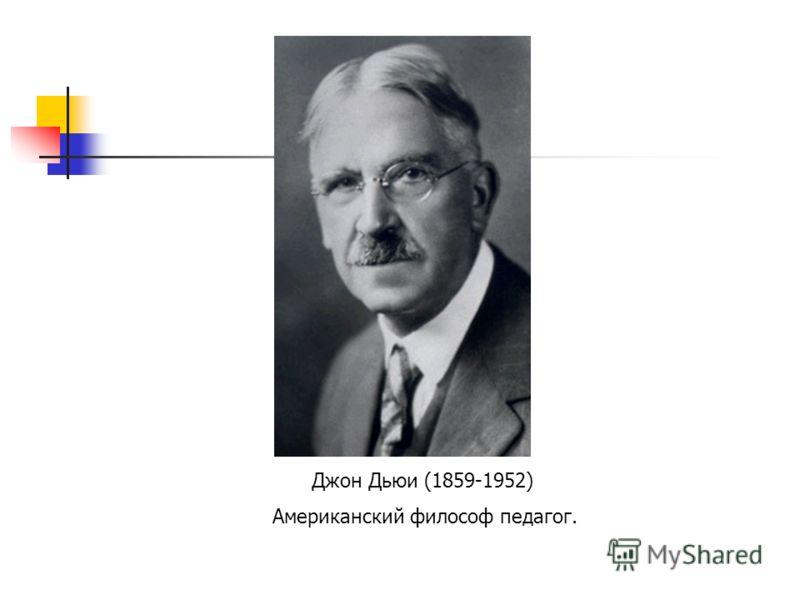 Джон Дьюи (1859-1952) Американский философ педагог.