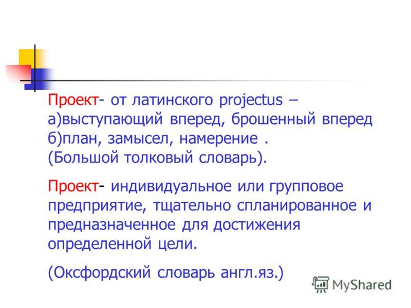 Проект- от латинского projectus – а)выступающий вперед, брошенный вперед б)план, замысел, намерение. (Большой толковый словарь). Проект- индивидуальное или групповое предприятие, тщательно спланированное и предназначенное для достижения определенной