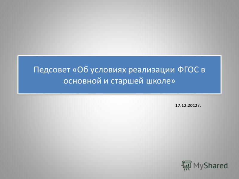 Педсовет «Об условиях реализации ФГОС в основной и старшей школе» 17.12.2012 г.