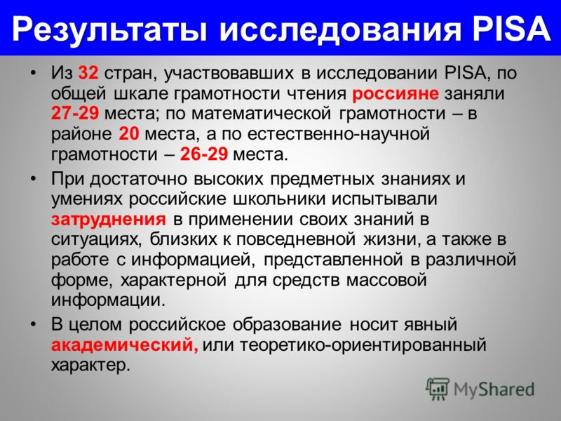 Результаты исследования РISA Из 32 стран, участвовавших в исследовании PISA, по общей шкале грамотности чтения россияне заняли 27-29 места; по математической грамотности – в районе 20 места, а по естественно-научной грамотности – 26-29 места. При дос