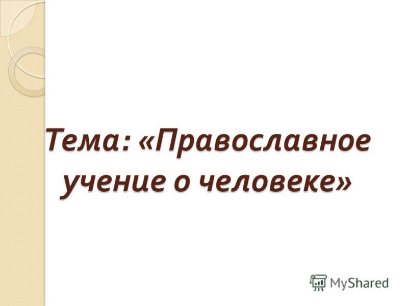 Тема : « Православное учение о человеке »