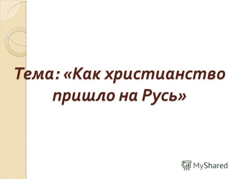 Тема : « Как христианство пришло на Русь »