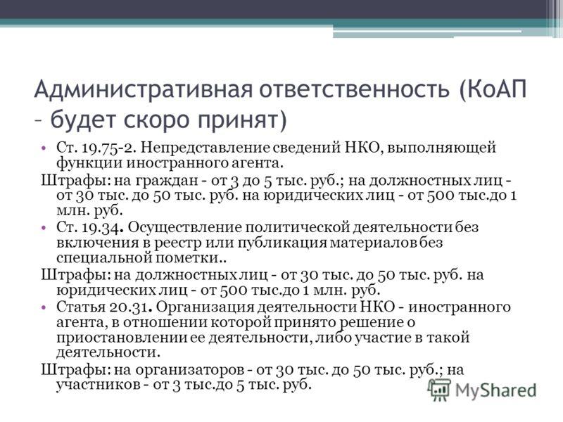 Административная ответственность (КоАП – будет скоро принят) Ст. 19.75-2. Непредставление сведений НКО, выполняющей функции иностранного агента. Штрафы: на граждан - от 3 до 5 тыс. руб.; на должностных лиц - от 30 тыс. до 50 тыс. руб. на юридических