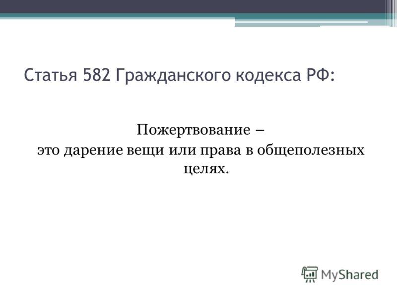 Статья 582 Гражданского кодекса РФ: Пожертвование – это дарение вещи или права в общеполезных целях.