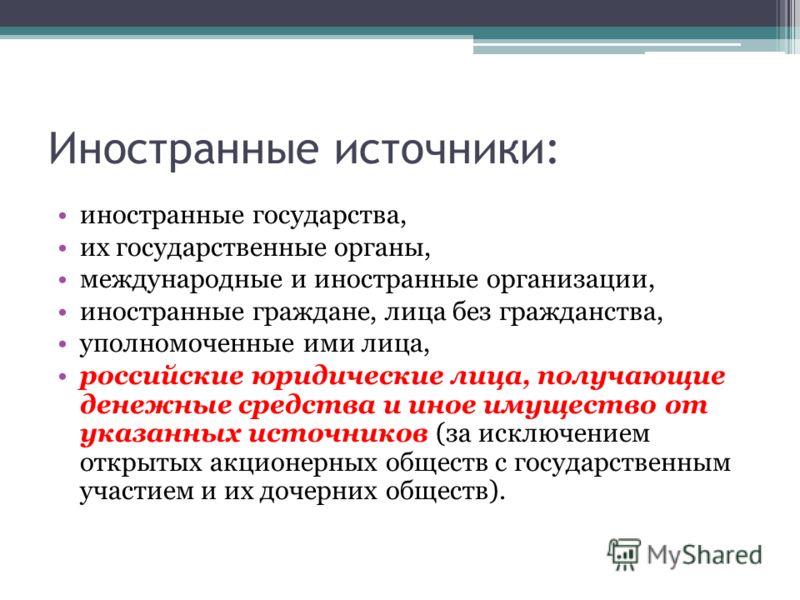 Иностранные источники: иностранные государства, их государственные органы, международные и иностранные организации, иностранные граждане, лица без гражданства, уполномоченные ими лица, российские юридические лица, получающие денежные средства и иное