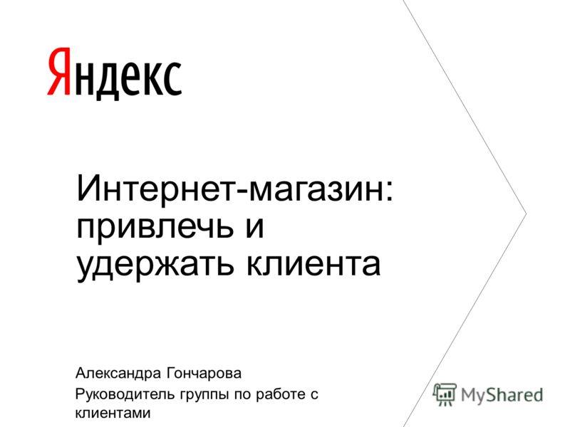 Александра Гончарова Руководитель группы по работе с клиентами Интернет-магазин: привлечь и удержать клиента
