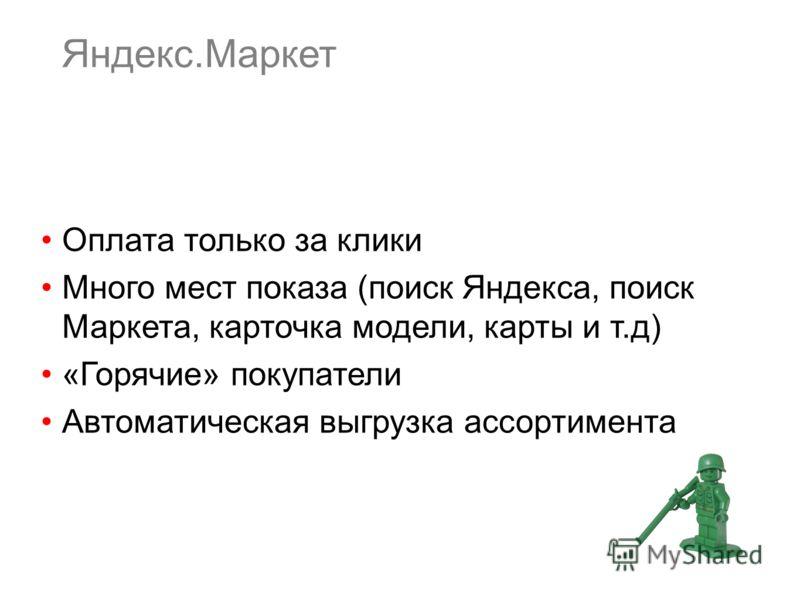 Яндекс.Маркет Оплата только за клики Много мест показа (поиск Яндекса, поиск Маркета, карточка модели, карты и т.д) «Горячие» покупатели Автоматическая выгрузка ассортимента