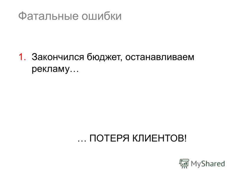 Фатальные ошибки 1.Закончился бюджет, останавливаем рекламу… … ПОТЕРЯ КЛИЕНТОВ!