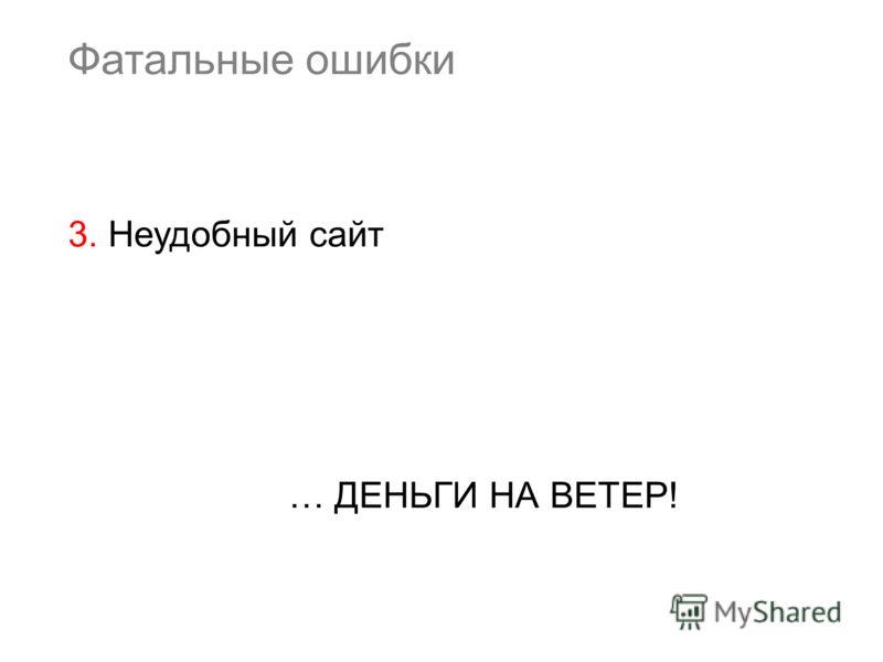 Фатальные ошибки 3. Неудобный сайт … ДЕНЬГИ НА ВЕТЕР!