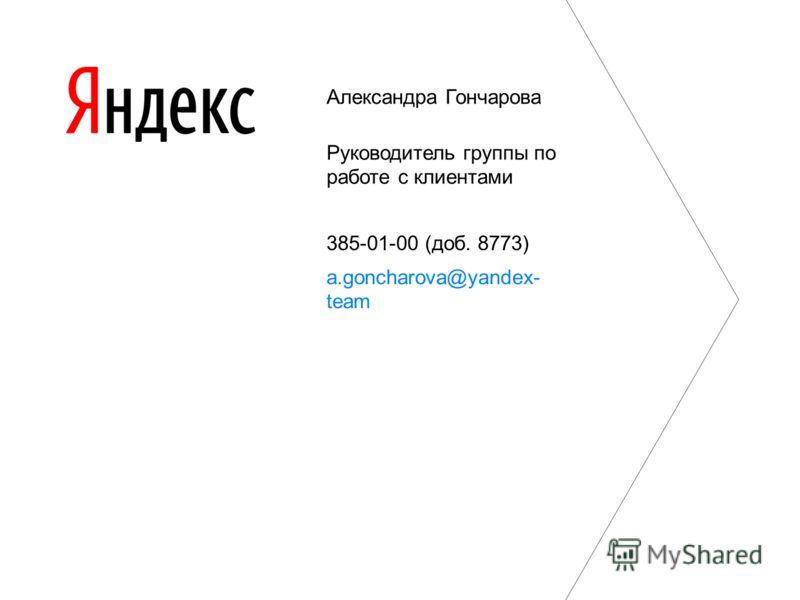 Александра Гончарова Руководитель группы по работе с клиентами 385-01-00 (доб. 8773) a.goncharova@yandex- team