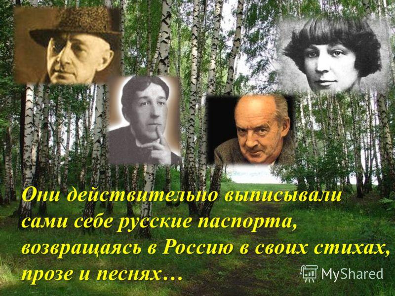 Они действительно выписывали сами себе русские паспорта, возвращаясь в Россию в своих стихах, прозе и песнях…