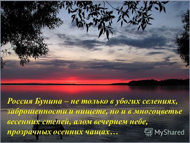 Россия Бунина – не только в убогих селениях, заброшенности и нищете, но и в многоцветье весенних степей, алом вечернем небе, прозрачных осенних чащах…