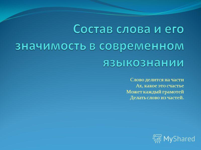 Слово делится на части Ах, какое это счастье Может каждый грамотей Делать слово из частей.
