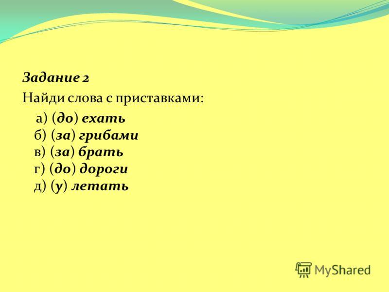 Задание 2 Найди слова с приставками: а) (до) ехать б) (за) грибами в) (за) брать г) (до) дороги д) (у) летать