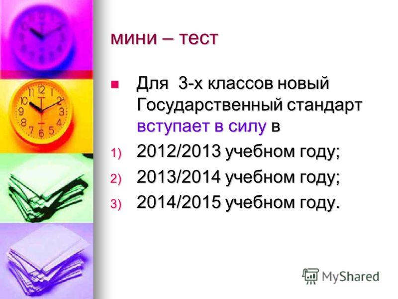 мини – тест Для 3-х классов новый Государственный стандарт вступает в силу в Для 3-х классов новый Государственный стандарт вступает в силу в 1) 2012/2013 учебном году; 2) 2013/2014 учебном году; 3) 2014/2015 учебном году.