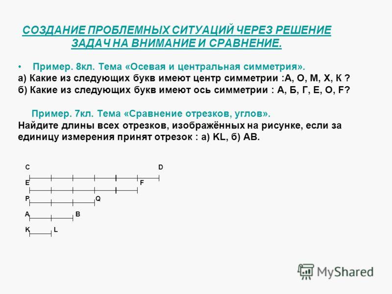 СОЗДАНИЕ ПРОБЛЕМНЫХ СИТУАЦИЙ ЧЕРЕЗ РЕШЕНИЕ ЗАДАЧ НА ВНИМАНИЕ И СРАВНЕНИЕ. Пример. 8кл. Тема «Осевая и центральная симметрия». а) Какие из следующих букв имеют центр симметрии :А, О, М, Х, К ? б) Какие из следующих букв имеют ось симметрии : А, Б, Г,