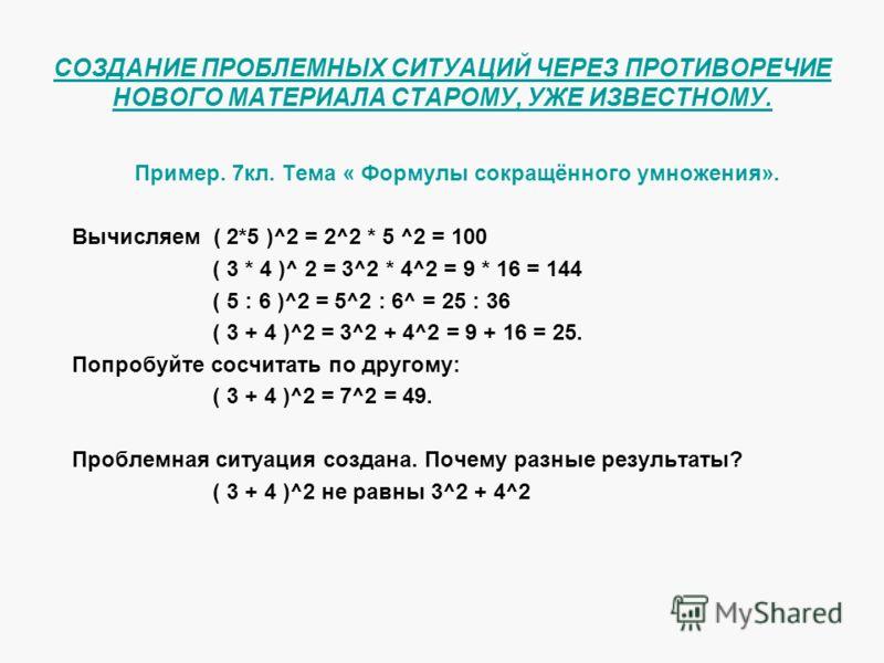 СОЗДАНИЕ ПРОБЛЕМНЫХ СИТУАЦИЙ ЧЕРЕЗ ПРОТИВОРЕЧИЕ НОВОГО МАТЕРИАЛА СТАРОМУ, УЖЕ ИЗВЕСТНОМУ. Пример. 7кл. Тема « Формулы сокращённого умножения». Вычисляем ( 2*5 )^2 = 2^2 * 5 ^2 = 100 ( 3 * 4 )^ 2 = 3^2 * 4^2 = 9 * 16 = 144 ( 5 : 6 )^2 = 5^2 : 6^ = 25