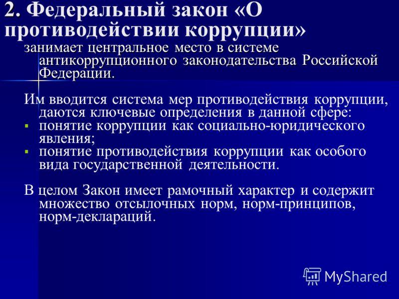 2. 2. Федеральный закон «О противодействии коррупции» занимает центральное место в системе антикоррупционного законодательства Российской Федерации. Им вводится система мер противодействия коррупции, даются ключевые определения в данной сфере: поняти