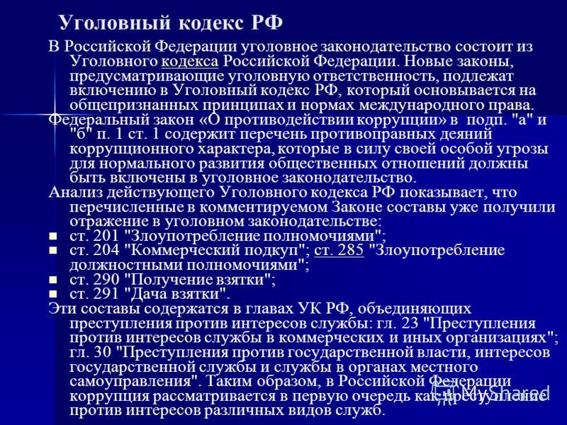 Уголовный кодекс РФ В Российской Федерации уголовное законодательство состоит из Уголовного кодекса Российской Федерации. Новые законы, предусматривающие уголовную ответственность, подлежат включению в Уголовный кодекс РФ, который основывается на общ