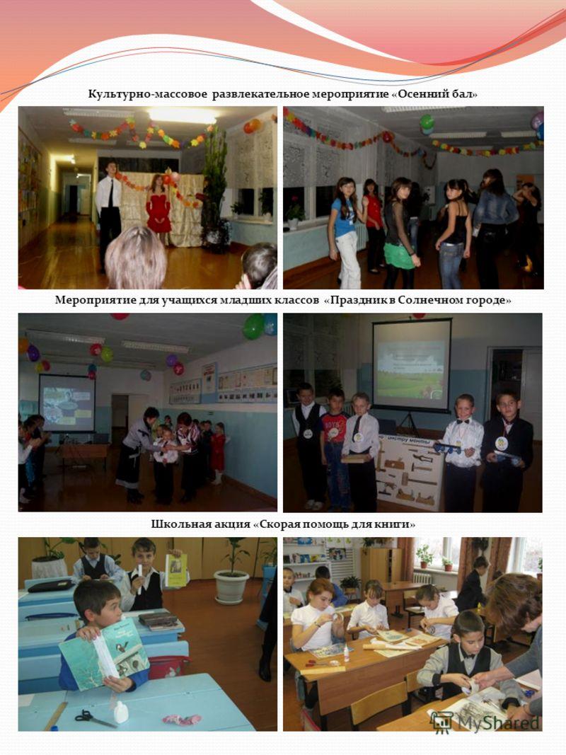 Культурно-массовое развлекательное мероприятие «Осенний бал» Мероприятие для учащихся младших классов «Праздник в Солнечном городе» Школьная акция «Скорая помощь для книги»