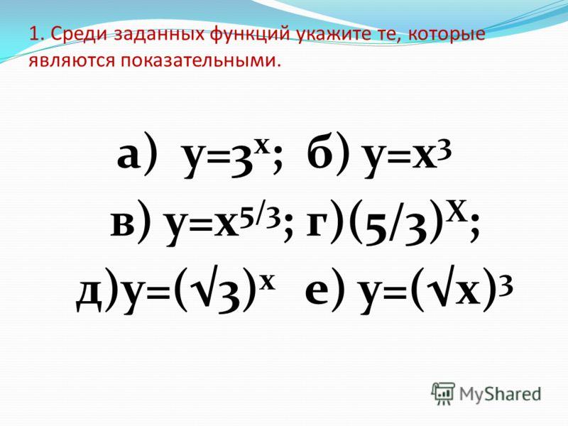 1. Среди заданных функций укажите те, которые являются показательными. а) у=3 x ; б) у=х 3 в) у=х 5/3 ; г)(5/3) Х ; д)у=(3) х е) у=(x) 3