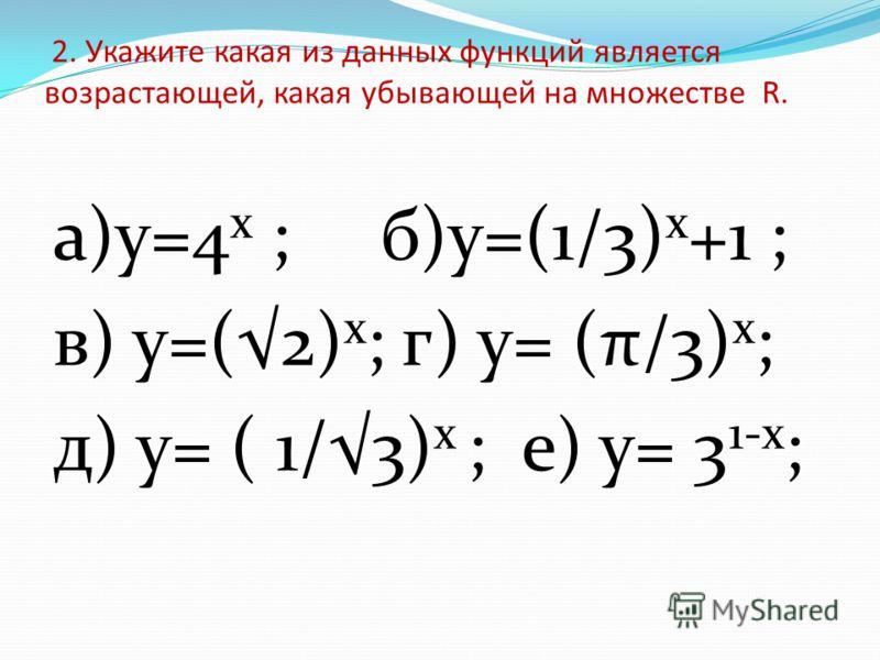 2. Укажите какая из данных функций является возрастающей, какая убывающей на множестве R. а)у=4 х ; б)у=(1/3) х +1 ; в) у=(2) х ; г) у= (π/3) х ; д) у= ( 1/3) х ; е) у= 3 1-х ;