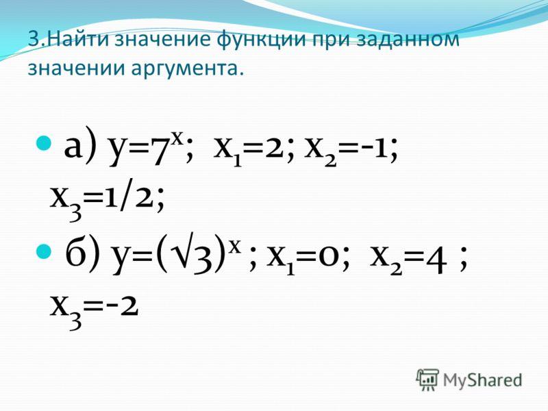 3.Найти значение функции при заданном значении аргумента. а) у=7 х ; х 1 =2; х 2 =-1; х 3 =1/2; б) у=(3) х ; х 1 =0; х 2 =4 ; х 3 =-2