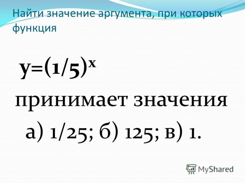 Найти значение аргумента, при которых функция у=(1/5) х принимает значения а) 1/25; б) 125; в) 1.
