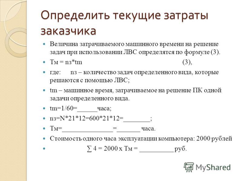 Определить текущие затраты заказчика Величина затрачиваемого машинного времени на решение задач при использовании ЛВС определятся по формуле (3). Тм = nз*tm (3), где: nз – количество задач определенного вида, которые решаются с помощью ЛВС; tm – маши