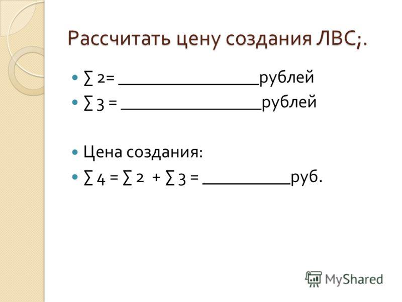 Рассчитать цену создания ЛВС ;. 2= ________________ рублей 3 = ________________ рублей Цена создания : 4 = 2 + 3 = __________ руб.