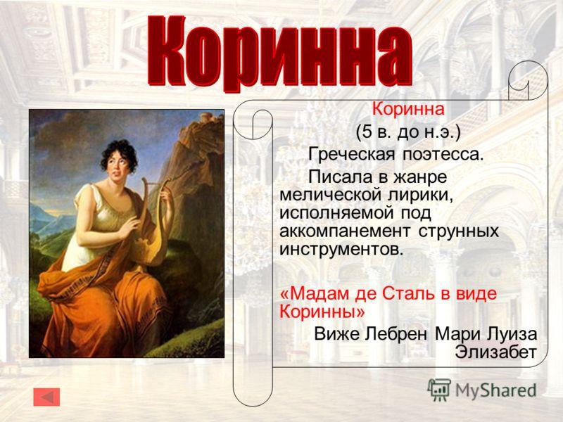 Коринна (5 в. до н.э.) Греческая поэтесса. Писала в жанре мелической лирики, исполняемой под аккомпанемент струнных инструментов. «Мадам де Сталь в виде Коринны» Виже Лебрен Мари Луиза Элизабет