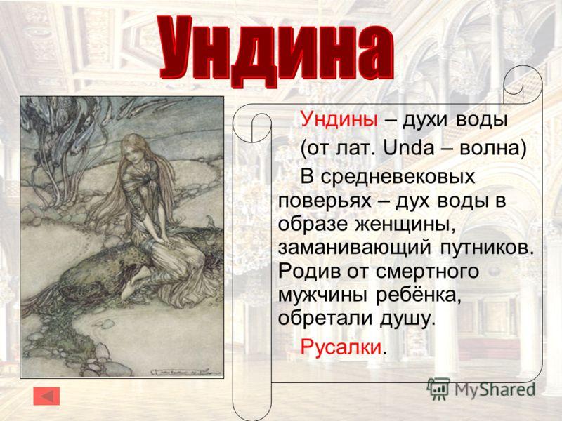 Ундины – духи воды (от лат. Unda – волна) В средневековых поверьях – дух воды в образе женщины, заманивающий путников. Родив от смертного мужчины ребёнка, обретали душу. Русалки.