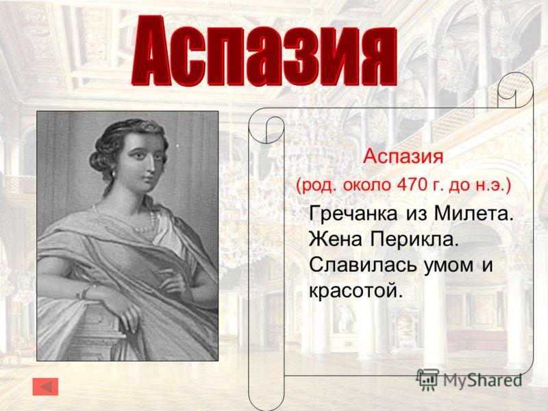 Аспазия (род. около 470 г. до н.э.) Гречанка из Милета. Жена Перикла. Славилась умом и красотой.